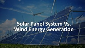 Solar Panel System Vs. Wind Energy Generation 1